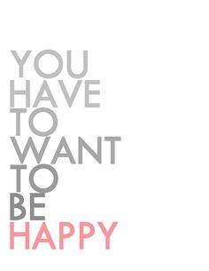 "Happy Print...""You have to want to be HAPPY""  Don't wait for anyone else...Be Happy!  It's your decision!"