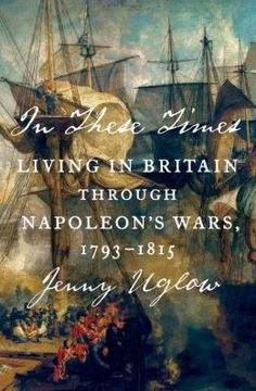 In These Times: Living in Britain Through Napoleon's Wars, 1793-1815.  By Jenny Uglow. Farrar, Straus and Giroux, Jan. 27, 2015. 752 p. EA.
