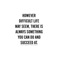 However difficult life may seem, there is always something you can do and succeed at. #quoteble