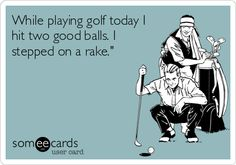While playing golf today I hit two good balls. I stepped on a rake.'