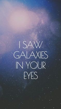 I saw galaxies in your eyes