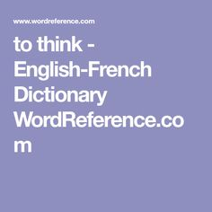 to think - English-French Dictionary WordReference.com