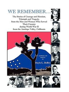 We Remember... the stories of courage and heroism, triumph and tragedy, from the men and women who served their country during World War II from the Antelope Valley, California, Dayle L. DeBry