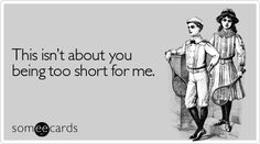 This isn't about you being too short for me.