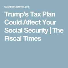 Trump's Tax Plan Could Affect Your Social Security | The Fiscal Times