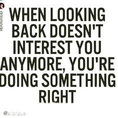 When looking back doesn't interest you anymore, you're doing something right