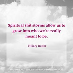 """""""Spiritual shit storms allow us to grow into who we're really meant to be."""" -Hillary Rubin"""