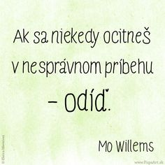 Ak sa niekedy ocitneš v nesprávnom príbehu - odíď. Mo Willems, Project 365, Motto, Hand Lettering, Words, Quotes, Blog, Quotations, Handwriting