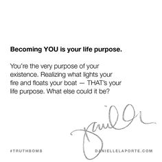 """Becoming YOU is your life purpose.  You're the very purpose of your existence. Realizing what lights your fire and floats your boat — THAT's your life purpose. What else could it be?"" @DanielleLaporte #Truthbomb"