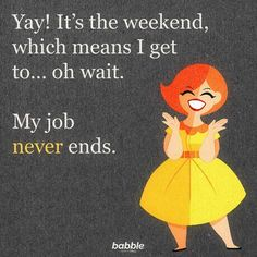 """""""Yay! It's the weekend, which means I get to ... oh wait. My job never ends."""""""