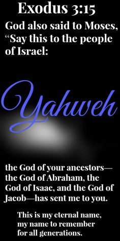 "Exodus 3: 15 God also said to Moses, ""Say this to the people of Israel: Yahweh, the God of your ancestors—the God of Abraham, the God of Isaac, and the God of Jacob—has sent me to you.  This is my eternal name,     my name to remember for all generations."
