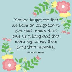 "Sister Barbara W. Winder: ""Mother taught me that we have an obligation to give, that others don't owe us a living and that more joy comes from giving than receiving."" #lds #quotes"