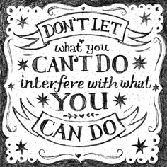 Don't let what you can't do interfere with what you can do.