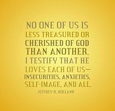 """""""No one of us is less treasured or cherished of God than another. I testify that He loves each of us—insecurities, anxieties, self-image, and all. He doesn't measure our talents or our looks; professions or our possessions. He cheers on every runner, calling out that the race is against sin, not against each other."""" From Elder Holland's http://pinterest.com/pin/24066179231042235 inspiring http://facebook.com/223271487682878 address http://lds.org/general-conference/2002/04/the-other-prodigal"""