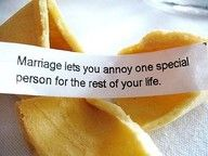 fortune cookie...Mariage lets you annoy one special person for the rest of your life.  :o)