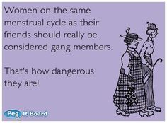 Quote on humor ecard: Women on the same menstrual cycle as their friends should really be considered gang members. That's how dangerous they are! –