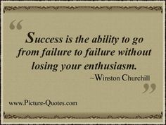 """Success is the ability to go from failure to failure without losing your enthusiasm"""