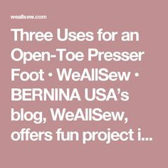 Three Uses for an Open-Toe Presser Foot • WeAllSew • BERNINA USA's blog, WeAllSew, offers fun project ideas, patterns, video tutorials and sewing tips for sewers and crafters of all ages and skill levels.