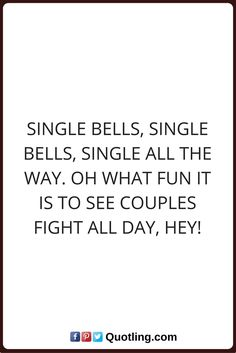 single quotes Single bells, single bells, single all the way. Oh what fun it is to see couples fight all day, Hey!