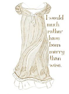 """""""I would much rather have been merry than wise.""""  --Jane Austen, Emma"""