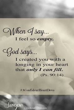 When I say... I feel so empty. God says... I created you with a longing in your heart that only I can fill. Psalm 90:14 When God speaks to me, He calms me with His words and brings me peace...... thank you sweet Father ♥ I love you ~ so. #WordofGod #TheLordIsMyPortion #MyCupRunnethOver