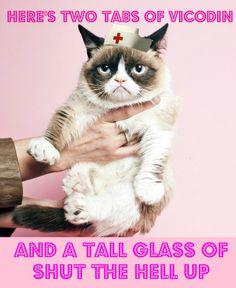 Happy Nurses Week! Grumpy Cat RN says Here's two tabs of vicodin and a tall glass of shut the hell up! #nurse #RN nursing problems #grumpycat Grumpy Cat meme