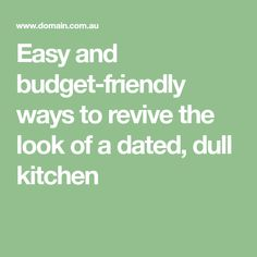 Easy and budget-friendly ways to revive the look of a dated, dull kitchen