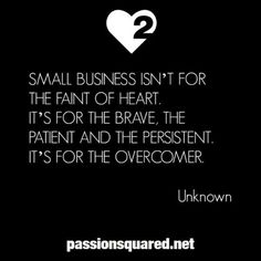 Small business is for the brave, the patient, the persistent.