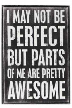 when you feel crappy about yourself, remember: NO ONE IS PERFECT! Find your awesome parts and embrace them!