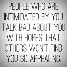 People who are intimidated by you, talk bad about you with hopes that others won't find you so appealing.
