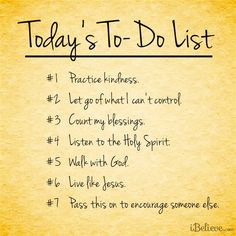 Today's To-Do List ... practice kindness ... let go of what I can't control ... count my blessings ... listen to the Holy Spirit ... walk with God ... live like Jesus ... pass this on to encourage someone else