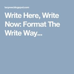 Write Here, Write Now: Format The Write Way...