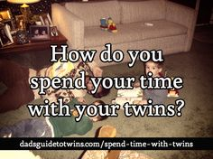 How do you spend your time with your twins?Here's some ideas: http://www.dadsguidetotwins.com/spend-time-with-twins/