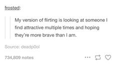 """My version of flirting is looking at someone I find attractive multiple times and hoping they're more brave than I am."""