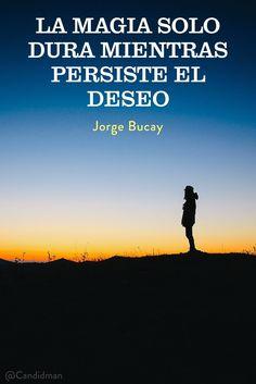 La magia solo dura mientras persiste el deseo. Jorge Bucay @Candidman #Frases Frases Celebres Candidman Deseo Jorge Bucay Magia @candidman