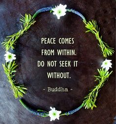"""Peace comes from within. Do not seek it without."" - Buddha --- Feeling peaceful creates peaceful future. Everything starts from within. #happy #life #quote"
