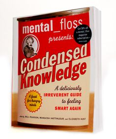 Condensed Knowledge - With Condensed Knowledge, mental_floss is officially taking the chore out of learning.  The book's 15 chapters, covering everything from Pop Culture to Physics, are jam-packed with lucid explanations, intriguing facts, and a smug irreverence you're bound to love.