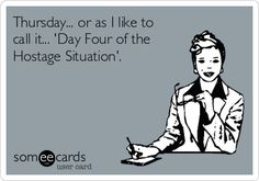 Thursday... or as I like to call it... 'Day Four of the Hostage Situation'.