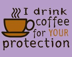 I drink coffee for your protection    http://fotfl.com/?p=889