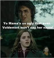 Yo Mama's So Ugly Even Voldemort Can Not Say Her Name by ben - A Member of the Internet's Largest Humor Community Your Mama Jokes, Yo Momma Jokes, Funny Mom Jokes, Jokes Pics, Funny Stuff, Funny Things, Moma Jokes, Harry Potter Funny Tumblr