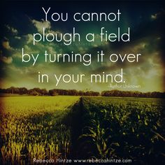 You cannot plough a field by  turning it over in your mind.