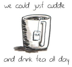 We could just cuddle and drink tea all day. I like the sound of that.