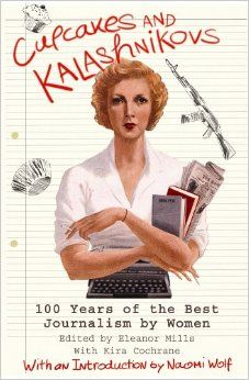 Cupcakes and Kalashnikovs: 100 years of the best Journalism by women: Amazon.co.uk: Eleanor Mills, Naomi Wolf: 9781845291655: Books