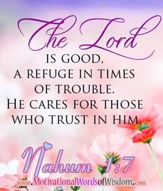 http://www.motivationalwordsofwisdom.com/2013/04/just-live-today.html Nahum 1:7 The LORD is good, a refuge in times of trouble. He cares for those who trust in him.