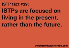 ISTPs are focused on living in the present, rather than in the future.