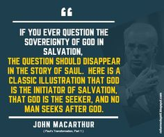 If you ever question the sovereignty of God in salvation, the question should disappear in the story of Saul. Here is a classic illustration that God is the initiator of salvation, that God is the seeker, and no man seeks after God. - John Macarthur | Reformed Spirit