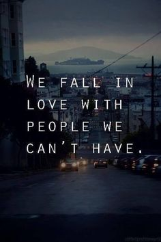 """We fall in Love with People we can't have"""