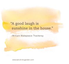 """""""A good laugh is sunshine in a house."""" ~ W. M. Thackeray"""