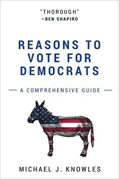 "Reasons To Vote For Democrats: A Comprehensive Guide Paperback – February 8, 2017 by Michael J. Knowles.  The most exhaustively researched and coherently argued Democrat Party apologia to date, ""Reasons To Vote For Democrats: A Comprehensive Guide"" is a political treatise sure to stand the test of time. A must-have addition to any political observer's coffee table. ""Thorough"" --Ben Shapiro, nationally syndicated columnist and New York Times bestselling author"