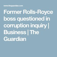 Former Rolls-Royce boss questioned in corruption inquiry   Business   The Guardian